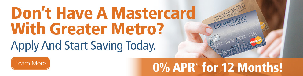 Balance Transfer - Don't Have a Mastercard With Greater Metro? Apply And Start Saving Today. 0% APR* for 12 Months. Learn More.
